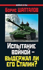 Борис Шапталов -Испытание войной – выдержал ли его Сталин?