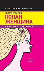 Линор Горалик -Полая женщина. Мир Барби изнутри и снаружи