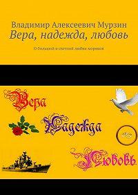 Владимир Мурзин -Вера, надежда, любовь. Обольшой исветлой любви моряков