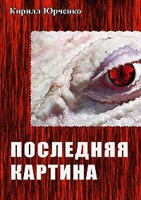 Кирилл Юрченко -Последняя картина