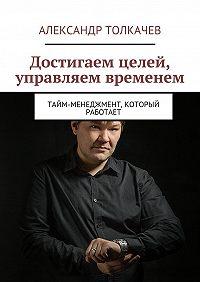 Александр Толкачев - Достигаем целей, управляем временем. Тайм-менеджмент, который работает