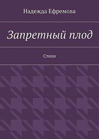 Надежда Ефремова -Запретныйплод. Стихи