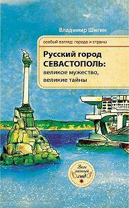 Владимир Шигин -Русский город Севастополь: великое мужество, великие тайны