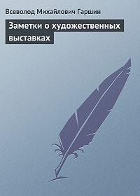Всеволод Гаршин - Заметки о художественных выставках