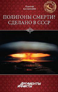 Рудольф Баландин -Полигоны смерти? Сделано в СССР