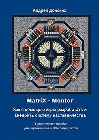 Андрей Донских -MatriX – Mentor. Как с помощью игры разработать и внедрить систему наставничества. Практическое пособие для игротехников и HR-специалистов