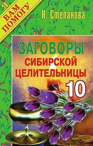 Наталья Ивановна Степанова - Заговоры сибирской целительницы. Выпуск 10