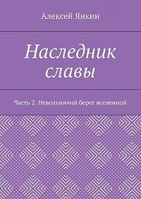 Алексей Янкин -Наследник славы. Часть2. Невольничий берег вселенной