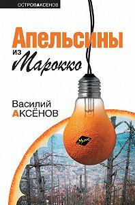 Василий Аксенов -Апельсины из Марокко