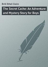 Ethel Brill -The Secret Cache: An Adventure and Mystery Story for Boys