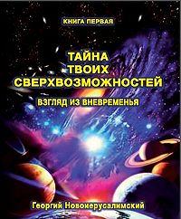 Георгий Новоиерусалимский -Тайна твоих Сверхвозможностей. Взгляд из Вневременья