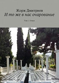 Жорж Дмитриев -И то же в нас очарование. Том 1. Стихи