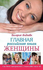 Валерия Фадеева - Главная российская книга женщины. Как быть неотразимой и счастливой после 40