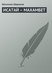 Ығылман Шөреков -ИСАТАЙ – МАХАМБЕТ