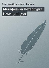 Дмитрий Леонидович Спивак -Метафизика Петербурга. Немецкий дух