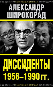 Александр Широкорад - Диссиденты 1956–1990 гг.