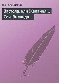 В. Г. Белинский -Вастола, или Желания… Соч. Виланда…