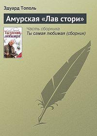 Эдуард Тополь -Амурская «Лав стори»