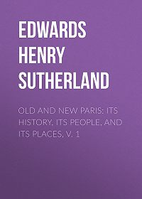 Henry Edwards -Old and New Paris: Its History, Its People, and Its Places, v. 1