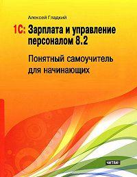 Алексей Гладкий -1С: Зарплата и управление персоналом 8.2. Понятный самоучитель для начинающих