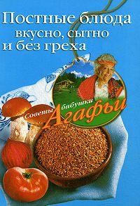 Агафья Звонарева -Постные блюда. Вкусно, сытно и без греха