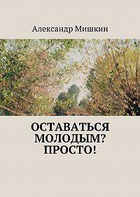Александр Мишкин -Оставаться молодым? Просто!