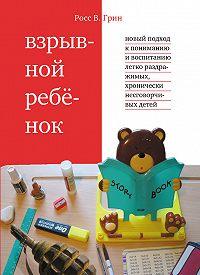Росс В. Грин -Взрывной ребенок. Новый подход к пониманию и воспитанию легко раздражимых, хронически несговорчивых детей