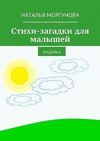 Наталья Моргунова -Стихи-загадки для малышей. Угадайка