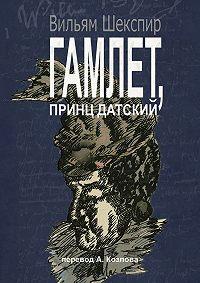 Вильям Шекспир -Гамлет, принц датский. Перевод Алексея Козлова