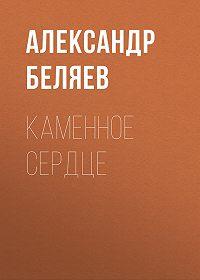 Александр Беляев -Каменное сердце