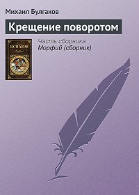 Михаил Булгаков -Крещение поворотом