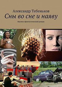Александр Тебеньков -Сны восне инаяву. Научно-фантастический роман