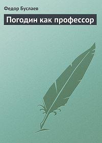 Федор Буслаев - Погодин как профессор