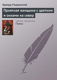 Эдвард Радзинский - Приятная женщина с цветком и окнами на север