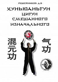 Денис Решетников -Хуньюаньгун. Цигун смешанного изначального