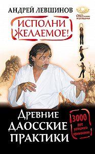 Андрей Левшинов -Исполни желаемое! Древние даосские практики. 3000 лет успешного применения