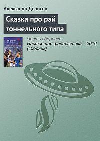 Александр Денисов - Сказка про рай тоннельного типа