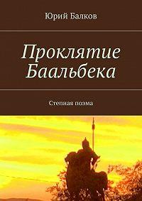 Юрий Балков -Проклятие Баальбека. Степная поэма