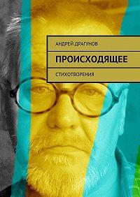 Андрей Драгунов -Происходящее. Стихотворения
