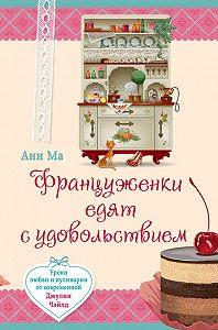 Анн Ма - Француженки едят с удовольствием. Уроки любви и кулинарии от современной Джулии Чайлд
