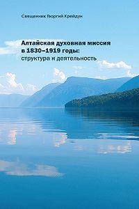 Георгий Крейдун - Алтайская духовная миссия в 1830–1919 годы: структура и деятельность