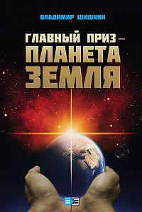 Владимир Иванович Шишкин -Главный приз – планета Земля