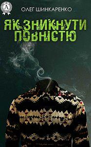 Олег Шинкаренко -Як зникнути повністю