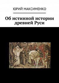 Юрий Максименко -Об истинной истории древней Руси