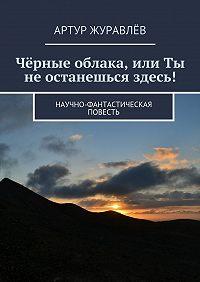 Артур Журавлёв -Чёрные облака, или Ты не останешься здесь! Научно-фантастическая повесть