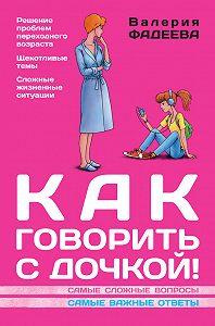 Валерия Фадеева -Как говорить с дочкой! Самые сложные вопросы. Самые важные ответы