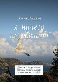 Алёна Тюрина -Я ничего необещаю. Книга овнутренней свободе, спонтанности ичестности ссобой