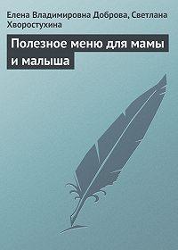 Елена Доброва -Полезное меню для мамы и малыша