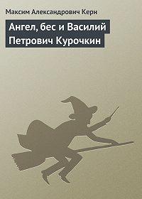 Максим Керн -Ангел, бес и Василий Петрович Курочкин