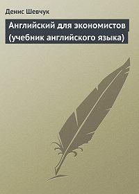 Денис Шевчук -Английский для экономистов (учебник английского языка)